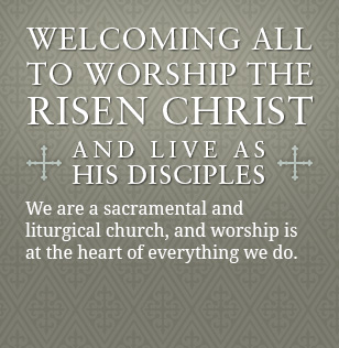 Welcoming all to worship the Risen Christ and live as His disciples. We are a sacramental and liturgical church, and worship is at the heart of everything we do.